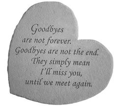 """Goodbyes are not forever. Goodbyes are not the end. They simply mean I'll miss you, until we meet again."""