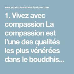1. Vivez avec compassion  La compassion est l'une des qualités les plus vénérées dans le bouddhisme et une grande compassion est le signe d'un être humain très accompli.  La compassion n'aide pas seulement le monde en général, et il ne s'agit pas seulement du fait que c'est la bonne chose à faire. La compassion, et chercher à comprendre ceux qui vous entourent, peut transformer votre vie pour un certain nombre de raisons.  Tout d'abord, l'auto-compassion est tout à fait indispensable pour…