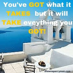 You've GOT what it TAKES but it will TAKE everything you GOT! #shawnesaid #livingyourdreams #MultiPrenuerEntrepreneur #livingintheoverflow #failureisnotanoption #millionaireinthemaking #journey #excellence #life #travel #paycation #dream #wakeupnow #workfromhome #ptp #protravel #surge365 #mlm #workfromhome  Shawneperryman.com