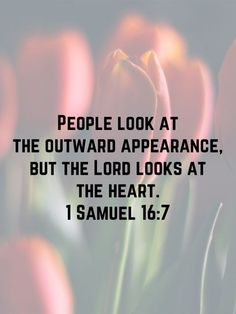 """1 Samuel 16:7 But the LORD said to Samuel, """"Do not consider his appearance or his height, for I have rejected him. The LORD does not look at the things people look at. People look at the outward appearance, but the   New International Version (NIV)   Download The Bible App Now"""