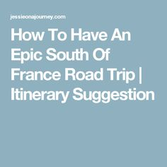 How To Have An Epic South Of France Road Trip | Itinerary Suggestion