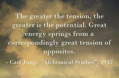 """The greater the tension, the greater is the potential. Great energy springs from a correspondingly great tension of opposites. ~Carl Jung; """"..."""