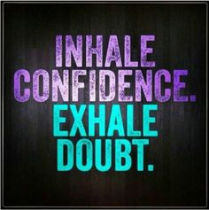 Inhale confidence; exhale doubt. When I feel stressed or have trouble sleeping, an inhale-exhale sequence works wonders for me. I change the words depending what's going on in my life, but this combo is a good one.
