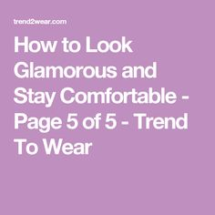 How to Look Glamorous and Stay Comfortable - Page 5 of 5 - Trend To Wear