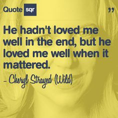 He hadn't loved me well in the end, but he loved me well when it mattered. - Cheryl Strayed (Wild) #quotesqr