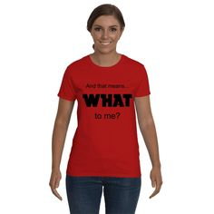 Funny and Sarcastic, Funny t-shirt, Funny sayings And that mean WHAT to me. Graphic tee. Adult tees, shirts for Women.