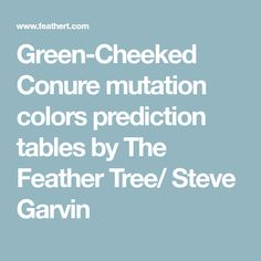 Green-Cheeked Conure mutation colors prediction tables by The Feather Tree/ Steve Garvin Feather Tree, Conure, Tables, Green, Mesas