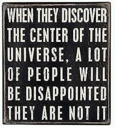 When they discover the center of the universe...  This is perfect for several people I know! :)