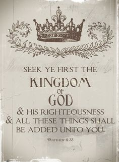 Matthew 6:33 But seek first his kingdom and his righteousness, and all these things will be given to you as well.