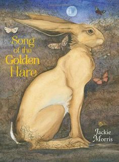 """Song of the Golden Hare"" written and illustrated by Jackie Morris"