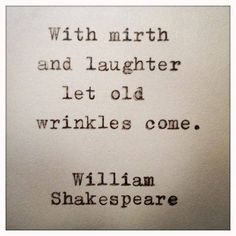 With mirth and laughter let old wrinkles come.  - William Shakespeare