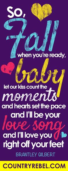 Country Music Lyrics - Brantley Gilbert Songs and Love Quotes - So Fall When You're Ready Baby http://countryrebel.com/blogs/videos/19103911-brantley-gilberts-fall-into-me-will-make-yall-want-to-fall-in-love?a=ww&var=BrantleyFallInLove-PINTEREST
