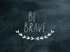 Be Brave. // Shanna Murray//