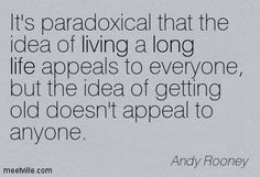 It's paradoxical that the idea of living a long life appeals to everyone, but the idea of getting old doesn't appeal to anyone. Andy Rooney