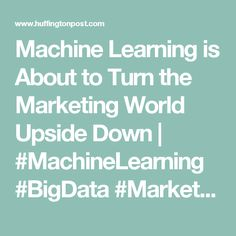 Machine Learning is About to Turn the Marketing World Upside Down | #MachineLearning #BigData #Marketing