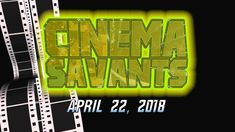 Cinema Savants - April 22, 2018