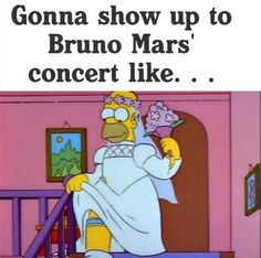 Accurate! Funny Homer Simpson meme. Every Hooligan will show up like this for a Bruno Mars concert! I mean who wouldn't?