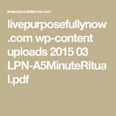 livepurposefullynow.com wp-content uploads 2015 03 LPN-A5MinuteRitual.pdf
