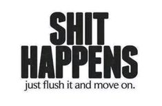 Shit happens just flush it and move on life quotes quotes quote inspirational move on life lessons shit happens