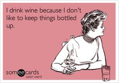 I drink wine because I don't like to keep things bottled up.