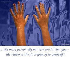 ... the more personally matters are hitting you ~ the vaster is the discrepancy to #yourself !