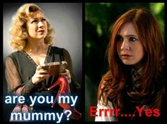 Are You My Mummy? LOL xD // Doctor Who, - Funny, - Humor, - Jokes, - River Song, - Amy Pond, - Geek, - Fandom.