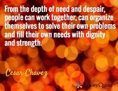 From the depth of need and despair, people can work together, can organize themselves to solve their own problems and fill their own needs with dignity and strength. / Cesar Chavez