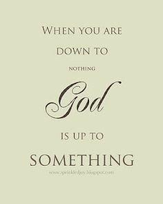 When you are down to nothing.  God is up to something.