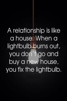 A relationship is like a house. When a lightbulb turns out, you don't go and buy a new house, you fix the lightbulb.