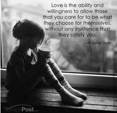 "Hmm. ""Love is the ability and willingness to allow those that you care for to be what they choose for themselves, without any insistence that they satisfy you."""