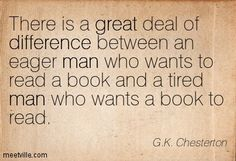 There is a great deal of difference between an eager man who wants to read a book and a tired man who wants a book to read - G. K. Chesterton