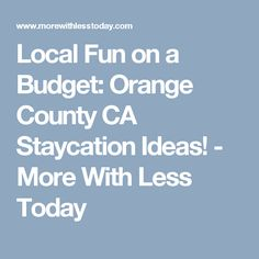 Local Fun on a Budget: Orange County CA Staycation Ideas! - More With Less Today
