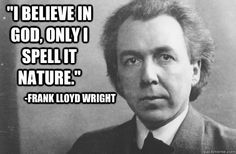 """""""I believe in God, only I spell it nature."""" – Frank Lloyd Wright"""