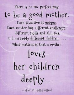 There is no perfect way to be a good Mother. Each situation is unique. Each Mother has different challenges, different skills and abilities, and certainly different children. What matters is that a Mother loves her children deeply. – Elder M. Russell Ballard thedailyquotes.com