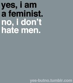"""""""Yes, I am a feminist. No, I don't hate men.""""    [click on this image to find a short video, which explores popular misconceptions about feminists]"""
