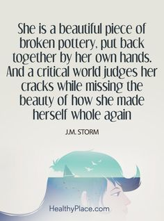 Quote on mental health: She is a beautiful piece of broken pottery, put back together by her own hands. And a critical world judges her cracks while missing the beauty of how she made herself whole again – J.M. Storm. www.HealthyPlace.com
