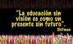 """""""La educación sin visión es como un presente sin futuro"""""""