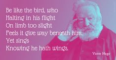 Be like the bird, who Halting in his flight On limb too slight Feels it give way beneath him, Yet sings Knowing he hath wings. Victor Hugo, French Poems, Chant, Comme, Quotations, Singing, How To Get, Songs, Feelings