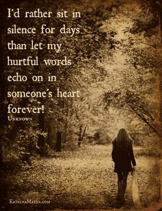 I'd rather sit in silence for days than let my hurtful words echo on in someone's heart forever!