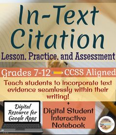 The Lesson and digital (and printable) interactive notebook will help your students learn:-How to create an in-text citation with and without an author's name.-How to lead into or out of a quote with the student's own words. -How to pepper a quote.-How to delete parts of the quote to seamlessly incorporate the evidence into the student's paragraph.-Block style quotations.-How to cite dialogue-Examples from quality literature for each type of citation. -Text Evidence Trouble-Shooting Guide…