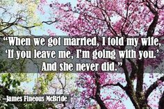"""""""When we got married I told my wife 'If you leave me, I'm going with you.' And she never did.""""   — James Fineous McBride"""