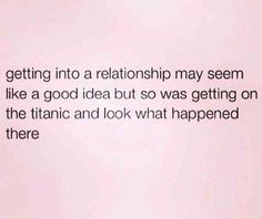 """""""Getting into a relationship seems like a good idea but so was getting on the Titanic and look what happened there."""""""