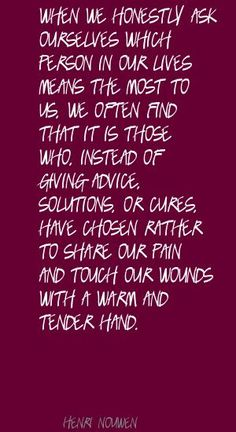 """""""When we honestly ask ourselves which person in our lives means the most to us, we often find that it is those who, instead of giving advice, solutions, or cures, have chosen rather to share our pain and touch our wounds with a warm and tender hand."""" -Henri Nouwen"""