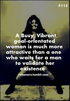 A busy. Vibrant. Goal-Orientated Woman is much more attractive than one who waits for a man to validate her existence