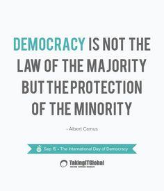 La democracia no es la ley de la mayoría si no la protección de la minoría.  Albert Camus.