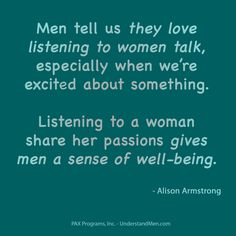 """Men tell us they love listening to women talk, especially when we're excited about something. Listening to a woman share her passions gives men a sense of well-being."" -Alison Armstrong"