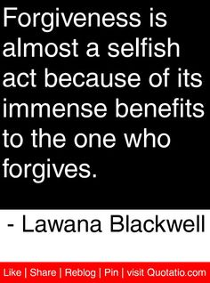 Forgiveness is almost a selfish act because of its immense benefits to the one who forgives. - Lawana Blackwell #quotes #quotations