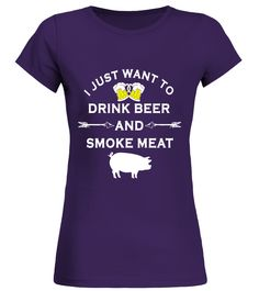 I Just Want To Drink Beer and Smoke Meat T-Shirt