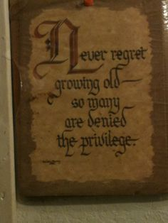 Never regret growing old, so many are denied the privilege.