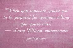 """When you innovate, you've got to be prepared for everyone telling you you're nuts."" -- Larry Ellison 